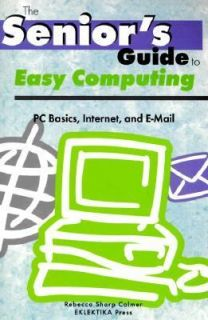The Seniors Guide to Easy Computing PC Basics, Internet, and E Mail
