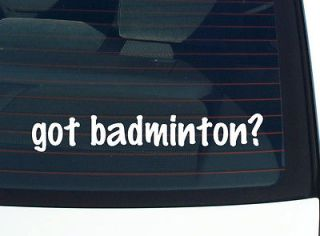 got badminton? SHUTTLECOCK GAME FUNNY DECAL STICKER VINYL WALL CAR