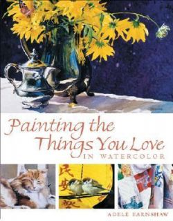 Painting the Things You Love in Watercolor by Adele Earnshaw 2002