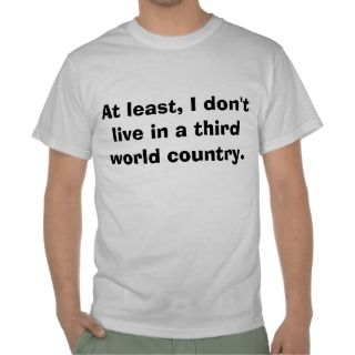 At Least, I Dont Live In A Third World Country Shirts