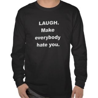 Laugh Make Everybody Hate You T shirts
